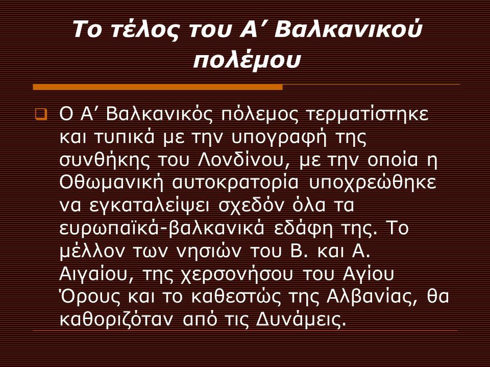 Το τέλος του Α' Βαλκανικού πολέμου ΟΟ Α' Βαλκανικός πόλεμος τερματίστηκε και τυπικά με την υπογραφή της συνθήκης του Λονδίνου, με την οποία η Οθωμαν