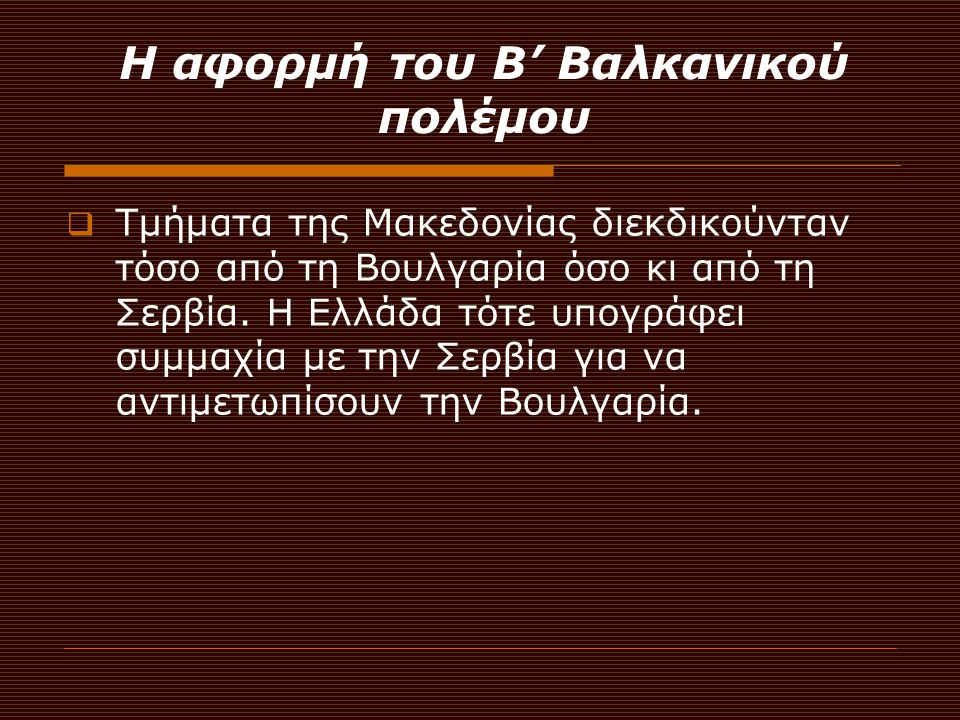 Η αφορμή του Β' Βαλκανικού πολέμου  Τμήματα της Μακεδονίας διεκδικούνταν τόσο από τη Βουλγαρία όσο κι από τη Σερβία. Η Ελλάδα τότε υπογράφει συμμαχία