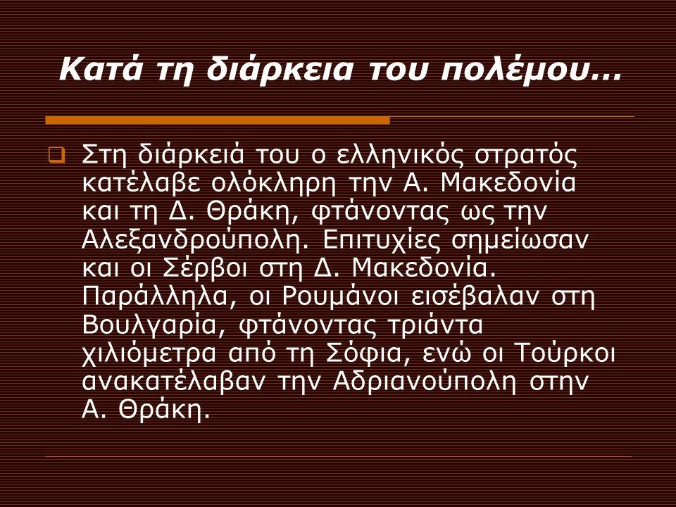 Κατά τη διάρκεια του πολέμου…  Στη διάρκειά του ο ελληνικός στρατός κατέλαβε ολόκληρη την Α. Μακεδονία και τη Δ. Θράκη, φτάνοντας ως την Αλεξανδρούπο