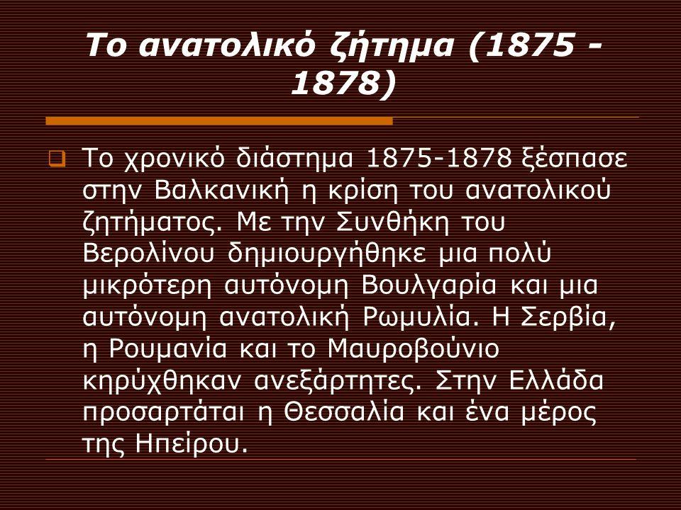 Το ανατολικό ζήτημα (1875 - 1878) ΤΤο χρονικό διάστημα 1875-1878 ξέσπασε στην Βαλκανική η κρίση του ανατολικού ζητήματος. Με την Συνθήκη του Βερολίν