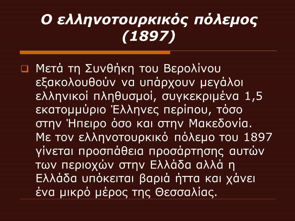 Ο ελληνοτουρκικός πόλεμος (1897)  Μετά τη Συνθήκη του Βερολίνου εξακολουθούν να υπάρχουν μεγάλοι ελληνικοί πληθυσμοί, συγκεκριμένα 1,5 εκατομμύριο Έλ