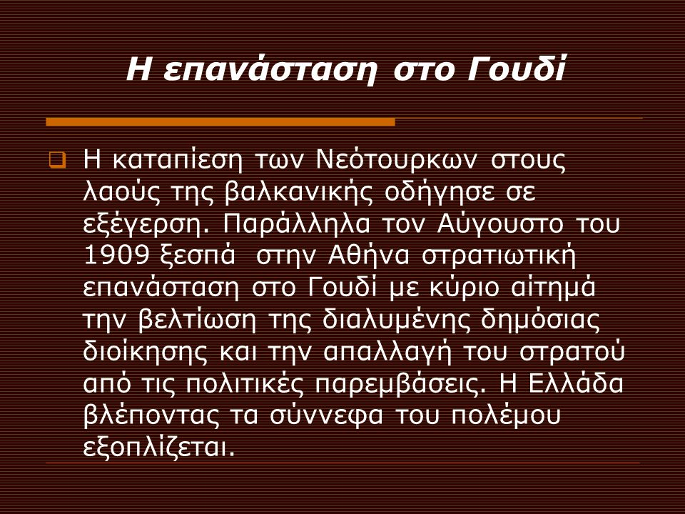 Ο ερχομός του Βενιζέλου (1909)  Οι επαναστάτες, των οποίων οι ενέργειες υποστηρίχθηκαν από το λαό, κάλεσαν από την Κρήτη τον Ελευθέριο Βενιζέλο που στις 19 Οκτωβρίου 1910 θα αναλάβει την πρωθυπουργία της Ελλάδος και θα οδηγήσει την Ελλάδα στην δύνη των Βαλκανικών Πολέμων.