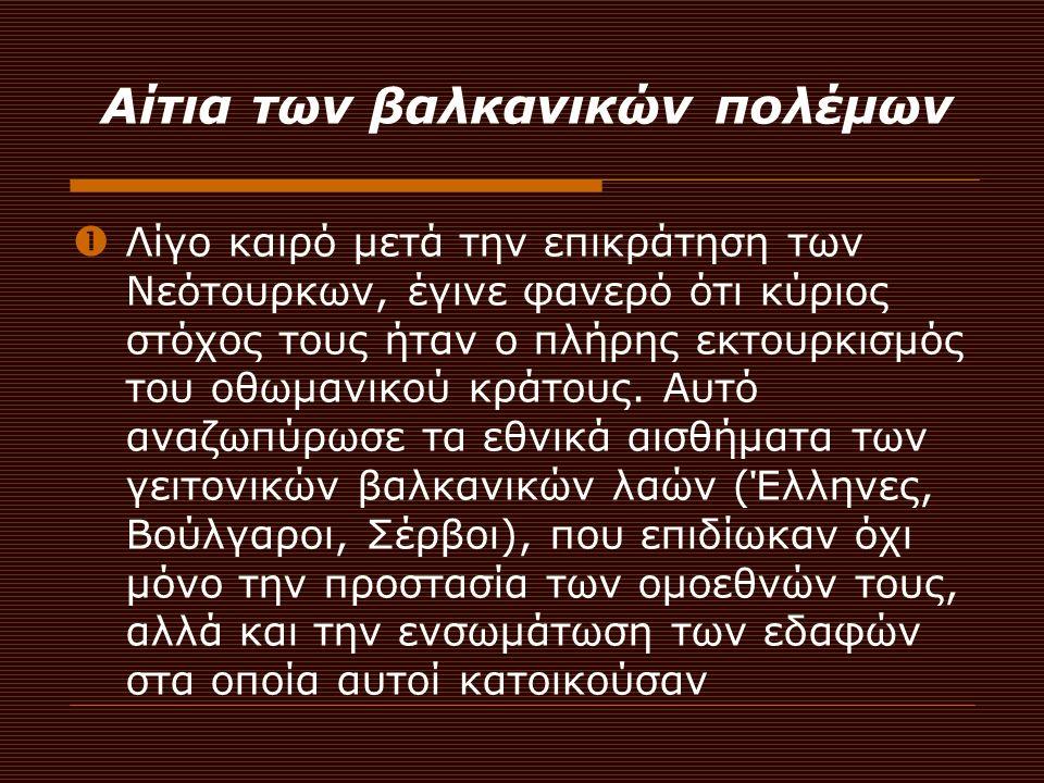 Αίτια των βαλκανικών πολέμων  Λίγο καιρό μετά την επικράτηση των Νεότουρκων, έγινε φανερό ότι κύριος στόχος τους ήταν ο πλήρης εκτουρκισμός του οθωμα