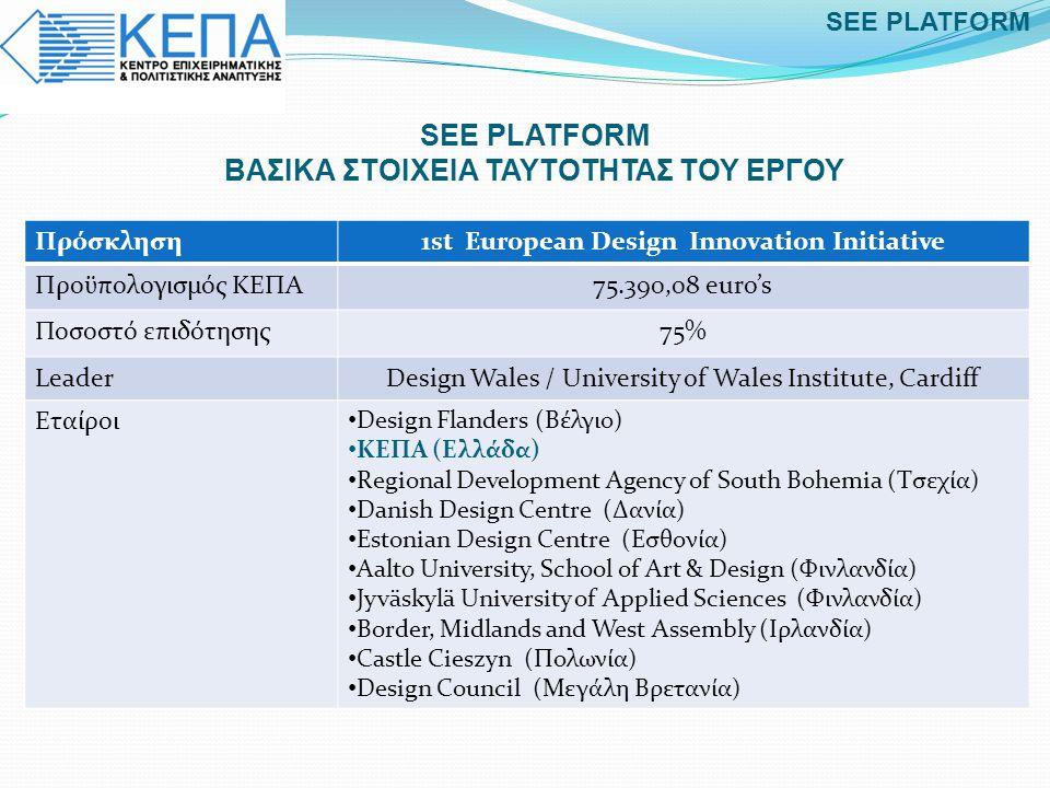 SEE PLATFORM BAΣΙΚΑ ΣΤΟΙΧΕΙΑ ΤΑΥΤΟΤΗΤΑΣ ΤΟΥ ΕΡΓΟΥ Πρόσκληση1st European Design Innovation Initiative Προϋπολογισμός ΚΕΠΑ75.390,08 euro's Ποσοστό επιδό