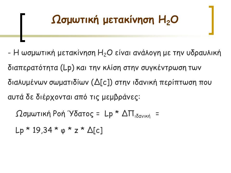 - Η ωσμωτική μετακίνηση H 2 O είναι ανάλογη με την υδραυλική διαπερατότητα (Lp) και την κλίση στην συγκέντρωση των διαλυμένων σωματιδίων (Δ[c]) στην ιδανική περίπτωση που αυτά δε διέρχονται από τις μεμβράνες: Ωσμωτική Ροή Ύδατος = Lp * ΔΠ ιδανική = Lp * 19,34 * φ * z * Δ[c] Ωσμωτική μετακίνηση H 2 O