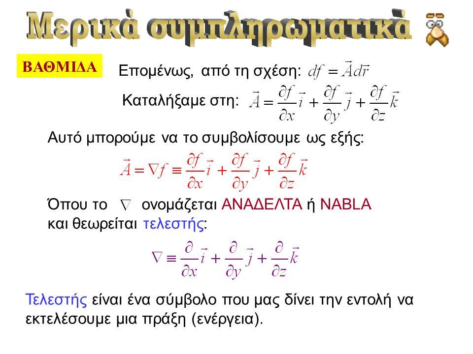 ΒΑΘΜΙΔΑ Επομένως, από τη σχέση: Καταλήξαμε στη: Αυτό μπορούμε να το συμβολίσουμε ως εξής: Όπου το ονομάζεται ΑΝΑΔΕΛΤΑ ή NABLA και θεωρείται τελεστής: