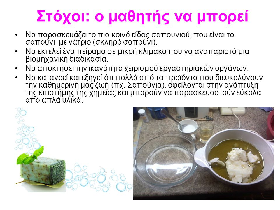 Στόχοι: ο μαθητής να μπορεί Να παρασκευάζει το πιο κοινό είδος σαπουνιού, που είναι το σαπούνι με νάτριο (σκληρό σαπούνι).