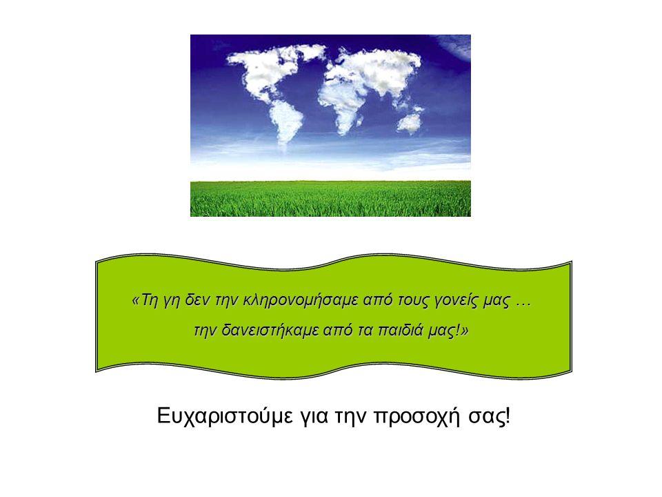 «Τη γη δεν την κληρονομήσαμε από τους γονείς μας … την δανειστήκαμε από τα παιδιά μας!» Ευχαριστούμε για την προσοχή σας!