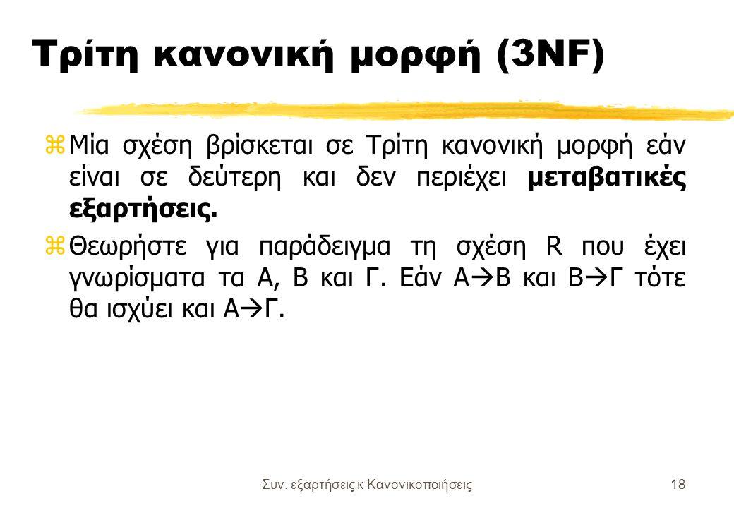 Συν. εξαρτήσεις κ Κανονικοποιήσεις18 Τρίτη κανονική μορφή (3NF) z Μία σχέση βρίσκεται σε Τρίτη κανονική μορφή εάν είναι σε δεύτερη και δεν περιέχει με