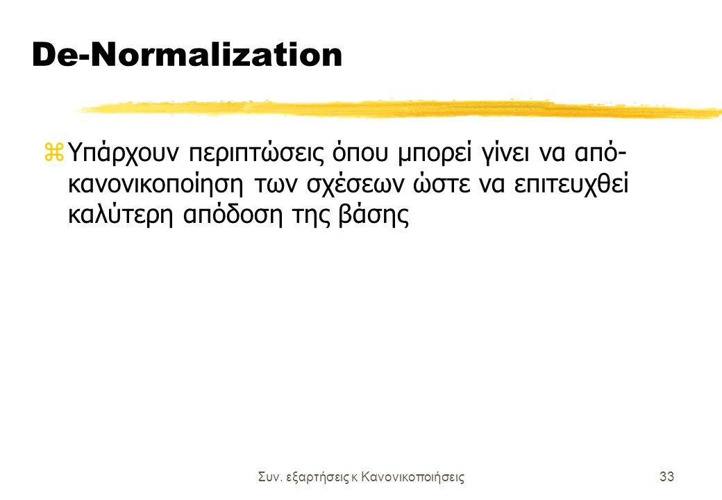 Συν. εξαρτήσεις κ Κανονικοποιήσεις33 De-Normalization zΥπάρχουν περιπτώσεις όπου μπορεί γίνει να από- κανονικοποίηση των σχέσεων ώστε να επιτευχθεί κα