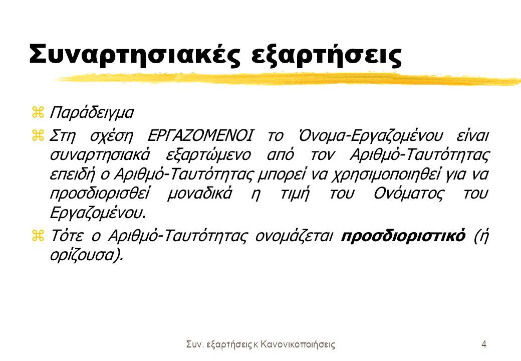 Συν. εξαρτήσεις κ Κανονικοποιήσεις4 Συναρτησιακές εξαρτήσεις zΠαράδειγμα zΣτη σχέση ΕΡΓΑΖΟΜΕΝΟΙ το Όνομα-Εργαζομένου είναι συναρτησιακά εξαρτώμενο από