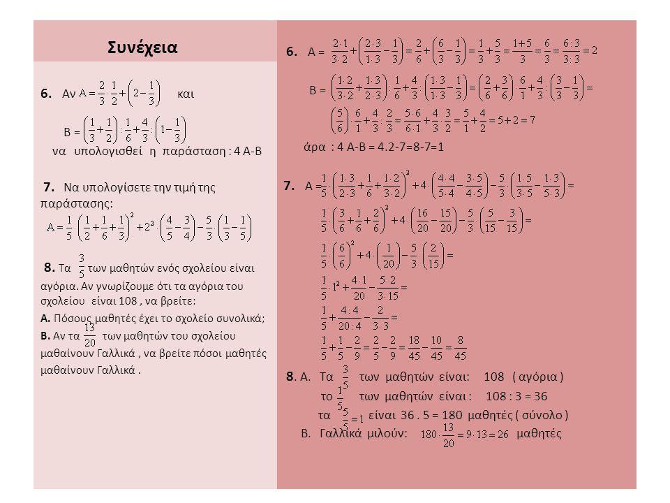 Συνέχεια 6. Α = Β = άρα : 4 Α-Β = 4.2-7=8-7=1 7. Α = 8. Α. Τα των μαθητών είναι: 108 ( αγόρια ) το των μαθητών είναι : 108 : 3 = 36 τα είναι 36. 5 = 1