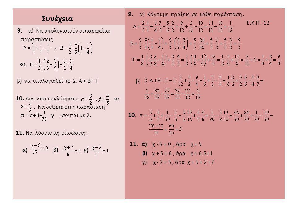 Συνέχεια 9. α) Κάνουμε πράξεις σε κάθε παράσταση. Ε.Κ.Π. 12 β) 10. π = 11. α) χ - 5 = 0, άρα χ = 5 β) χ + 5 = 6, άρα χ = 6-5=1 γ) χ - 2 = 5, άρα χ = 5