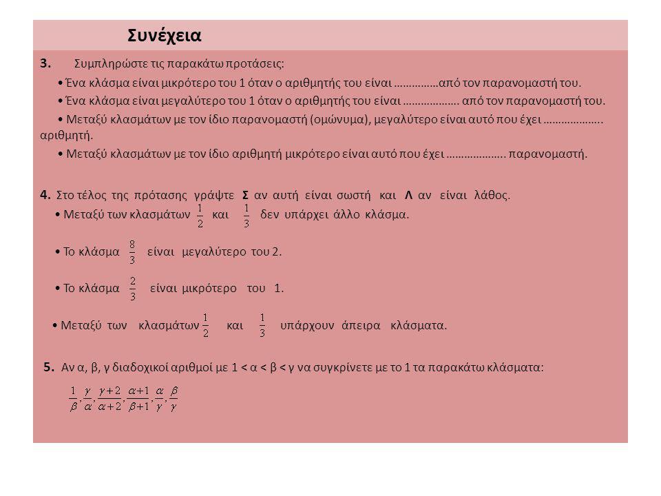 Συνέχεια 3. Συμπληρώστε τις παρακάτω προτάσεις: Ένα κλάσμα είναι μικρότερο του 1 όταν ο αριθμητής του είναι ……………από τον παρανομαστή του. Ένα κλάσμα ε