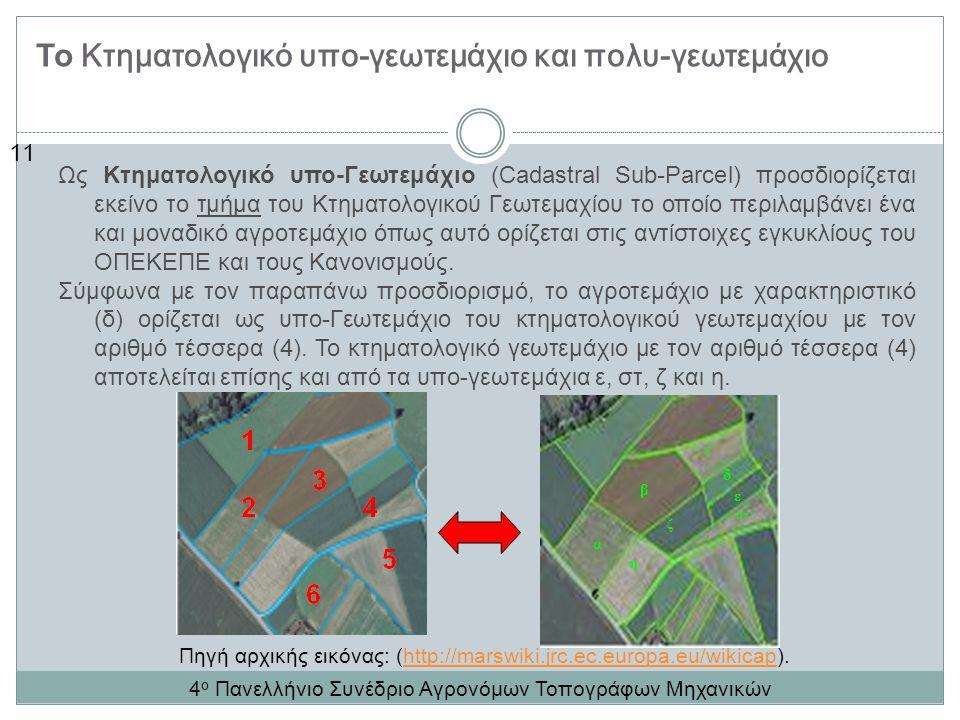 11 Το Κτηματολογικό υπο-γεωτεμάχιο και πολυ-γεωτεμάχιο Ως Κτηματολογικό υπο-Γεωτεμάχιο (Cadastral Sub-Parcel) προσδιορίζεται εκείνο το τμήμα του Κτηματολογικού Γεωτεμαχίου το οποίο περιλαμβάνει ένα και μοναδικό αγροτεμάχιο όπως αυτό ορίζεται στις αντίστοιχες εγκυκλίους του ΟΠΕΚΕΠΕ και τους Κανονισμούς.
