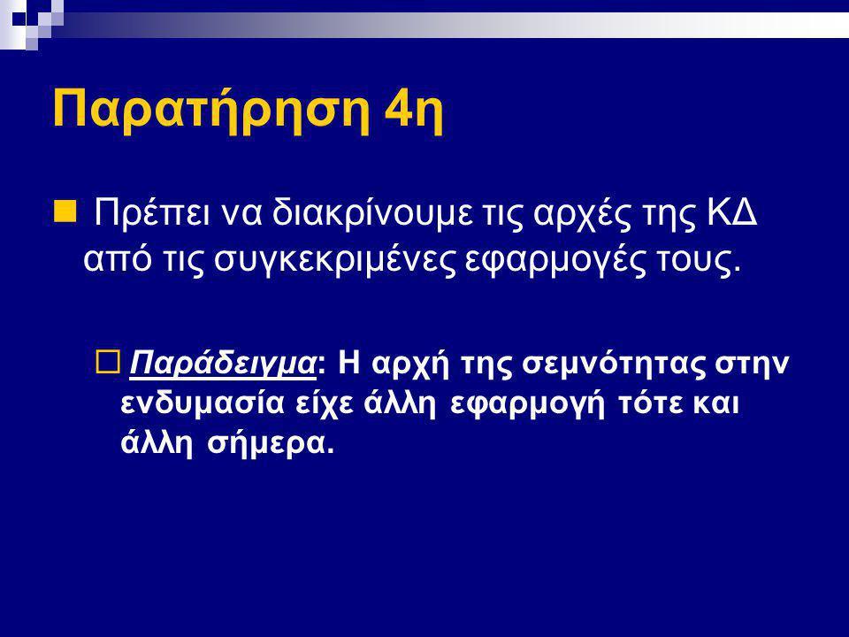 Παρατήρηση 4η Πρέπει να διακρίνουμε τις αρχές της ΚΔ από τις συγκεκριμένες εφαρμογές τους.  Παράδειγμα: Η αρχή της σεμνότητας στην ενδυμασία είχε άλλ