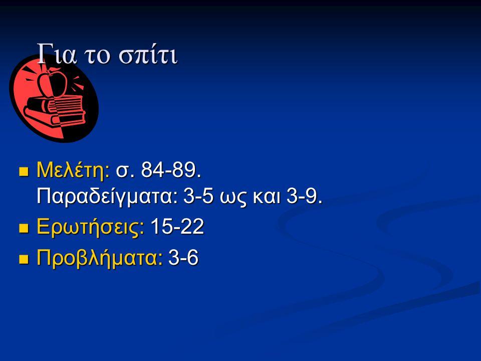 Μελέτη: σ. 84-89. Παραδείγματα: 3-5 ως και 3-9. Μελέτη: σ. 84-89. Παραδείγματα: 3-5 ως και 3-9. Ερωτήσεις: 15-22 Ερωτήσεις: 15-22 Προβλήματα: 3-6 Προβ