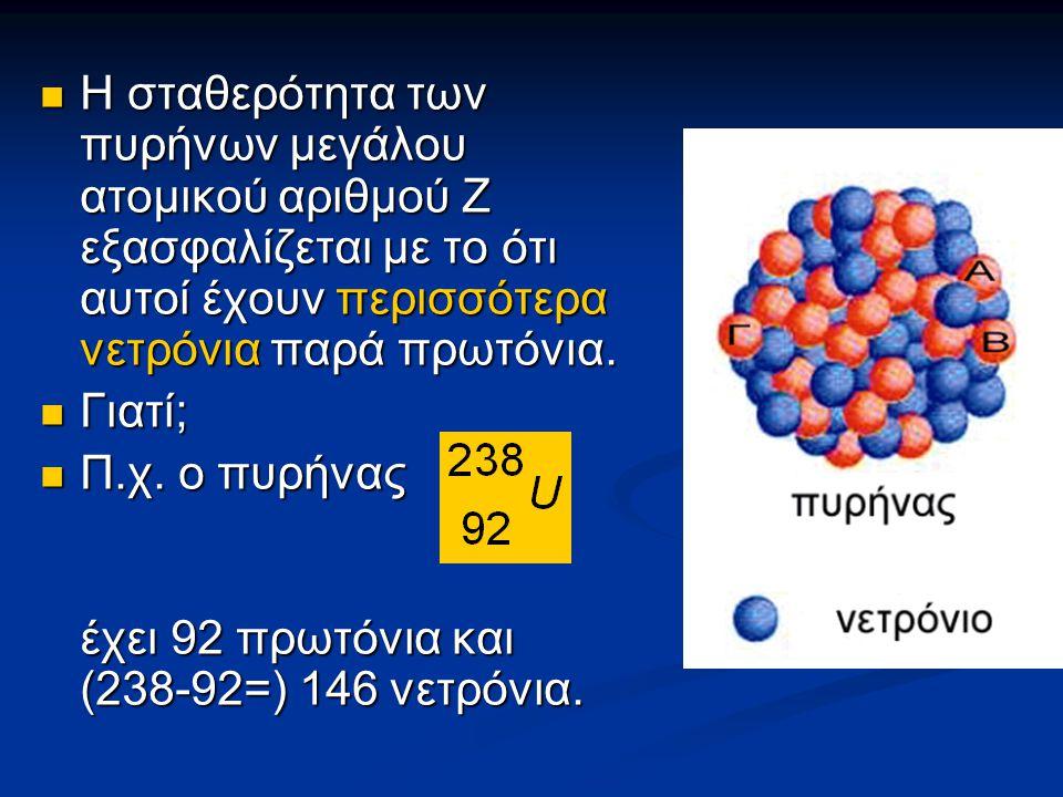 Η σταθερότητα των πυρήνων μεγάλου ατομικού αριθμού Ζ εξασφαλίζεται με το ότι αυτοί έχουν περισσότερα νετρόνια παρά πρωτόνια. Η σταθερότητα των πυρήνων