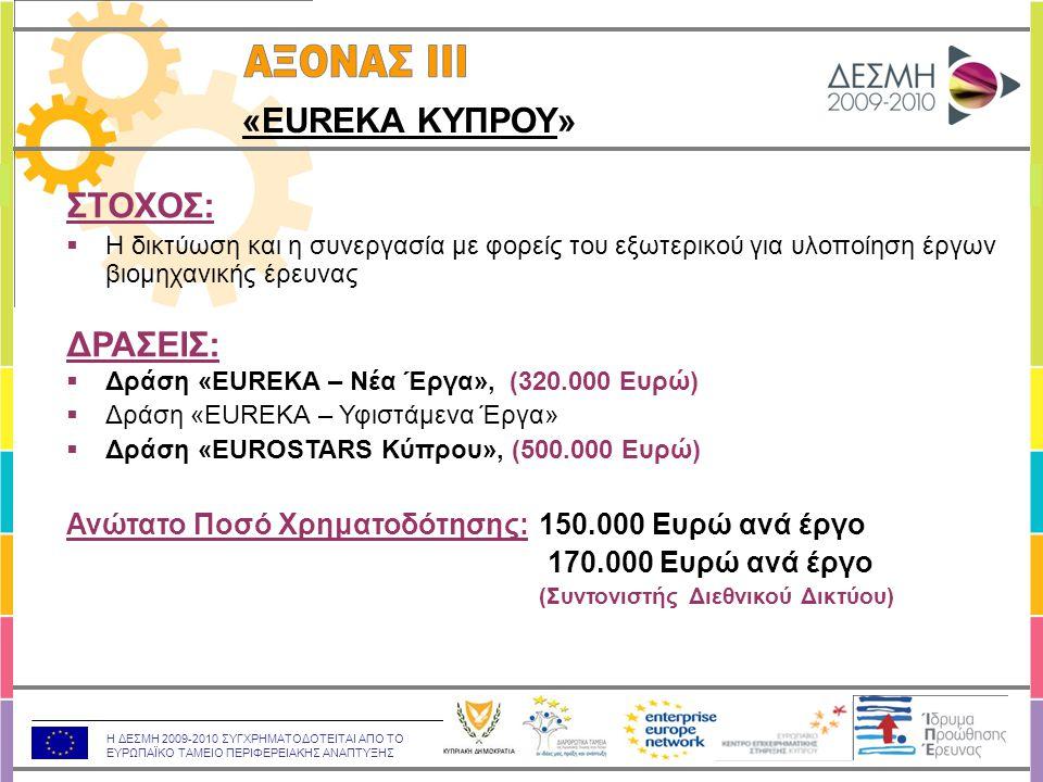 Η ΔΕΣΜΗ 2009-2010 ΣΥΓΧΡΗΜΑΤΟΔΟΤΕΙΤΑΙ ΑΠΟ ΤΟ ΕΥΡΩΠΑΪΚΟ ΤΑΜΕΙΟ ΠΕΡΙΦΕΡΕΙΑΚΗΣ ΑΝΑΠΤΥΞΗΣ ΣΤΟΧΟΣ:  Η δικτύωση και η συνεργασία με φορείς του εξωτερικού για υλοποίηση έργων βιομηχανικής έρευνας ΔΡΑΣΕΙΣ:  Δράση «EUREKA – Νέα Έργα», (320.000 Ευρώ)  Δράση «EUREKA – Υφιστάμενα Έργα»  Δράση «EUROSTARS Κύπρου», (500.000 Ευρώ) Ανώτατο Ποσό Χρηματοδότησης: 150.000 Ευρώ ανά έργο 170.000 Ευρώ ανά έργο (Συντονιστής Διεθνικού Δικτύου) «EUREKA ΚΥΠΡΟΥ»