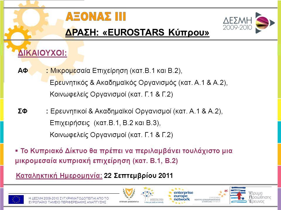 Η ΔΕΣΜΗ 2009-2010 ΣΥΓΧΡΗΜΑΤΟΔΟΤΕΙΤΑΙ ΑΠΟ ΤΟ ΕΥΡΩΠΑΪΚΟ ΤΑΜΕΙΟ ΠΕΡΙΦΕΡΕΙΑΚΗΣ ΑΝΑΠΤΥΞΗΣ ΔΡΑΣΗ: «EUROSTARS Κύπρου» ΔΙΚΑΙΟΥΧΟΙ: ΑΦ: Μικρομεσαία Επιχείρηση (κατ.Β.1 και Β.2), Ερευνητικός & Ακαδημαϊκός Οργανισμός (κατ.