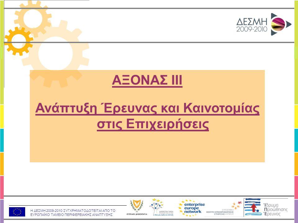Η ΔΕΣΜΗ 2009-2010 ΣΥΓΧΡΗΜΑΤΟΔΟΤΕΙΤΑΙ ΑΠΟ ΤΟ ΕΥΡΩΠΑΪΚΟ ΤΑΜΕΙΟ ΠΕΡΙΦΕΡΕΙΑΚΗΣ ΑΝΑΠΤΥΞΗΣ ΣΤΟΧΟΣ:  Βελτίωση της ανταγωνιστικότητας και της βιωσιμότητας των κυπριακών επιχειρήσεων  Δημιουργία νέων θέσεων εργασίας μέσω της εμπλοκής των επιχειρήσεων σε δραστηριότητες έρευνας και καινοτομίας  Δημιουργία ισχυρών δεσμών ανάμεσα σε επιχειρήσεις και ερευνητικούς / ακαδημαϊκούς οργανισμούς  Ανάπτυξη νέων ή τη βελτίωση υφιστάμενων προϊόντων, υπηρεσιών, μεθόδων παραγωγής και οργάνωσης