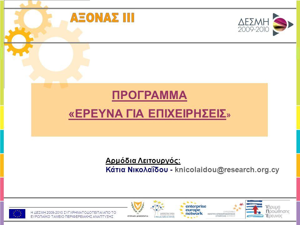 Η ΔΕΣΜΗ 2009-2010 ΣΥΓΧΡΗΜΑΤΟΔΟΤΕΙΤΑΙ ΑΠΟ ΤΟ ΕΥΡΩΠΑΪΚΟ ΤΑΜΕΙΟ ΠΕΡΙΦΕΡΕΙΑΚΗΣ ΑΝΑΠΤΥΞΗΣ ΣΤΟΧΟΣ:  Η εξοικείωση των κυπριακών επιχειρήσεων με τη διαδικασία και τα οφέλη της έρευνας ΔΡΑΣΕΙΣ: Δράση «Νέα Προϊόντα και Υπηρεσίες», (1.800.000 Ευρώ) Δράση «Συλλογική Έρευνα» Ανώτατο Ποσό Χρηματοδότησης: 150.000 Ευρώ / έργο Διάρκεια Έργων: 12-24 μήνες «ΕΡΕΥΝΑ ΓΙΑ ΕΠΙΧΕΙΡΗΣΕΙΣ»