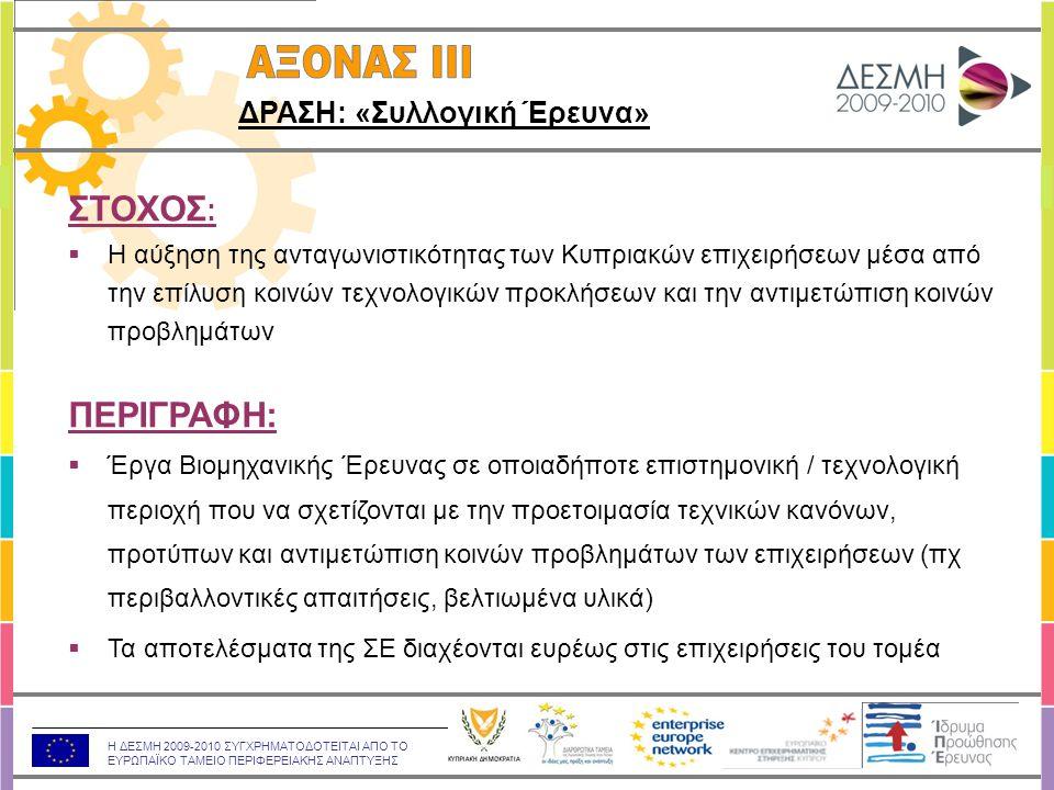 Η ΔΕΣΜΗ 2009-2010 ΣΥΓΧΡΗΜΑΤΟΔΟΤΕΙΤΑΙ ΑΠΟ ΤΟ ΕΥΡΩΠΑΪΚΟ ΤΑΜΕΙΟ ΠΕΡΙΦΕΡΕΙΑΚΗΣ ΑΝΑΠΤΥΞΗΣ ΣΤΟΧΟΣ :  Η αύξηση της ανταγωνιστικότητας των Κυπριακών επιχειρήσεων μέσα από την επίλυση κοινών τεχνολογικών προκλήσεων και την αντιμετώπιση κοινών προβλημάτων ΠΕΡΙΓΡΑΦΗ:  Έργα Βιομηχανικής Έρευνας σε οποιαδήποτε επιστημονική / τεχνολογική περιοχή που να σχετίζονται με την προετοιμασία τεχνικών κανόνων, προτύπων και αντιμετώπιση κοινών προβλημάτων των επιχειρήσεων (πχ περιβαλλοντικές απαιτήσεις, βελτιωμένα υλικά)  Τα αποτελέσματα της ΣΕ διαχέονται ευρέως στις επιχειρήσεις του τομέα ΔΡΑΣΗ: «Συλλογική Έρευνα»