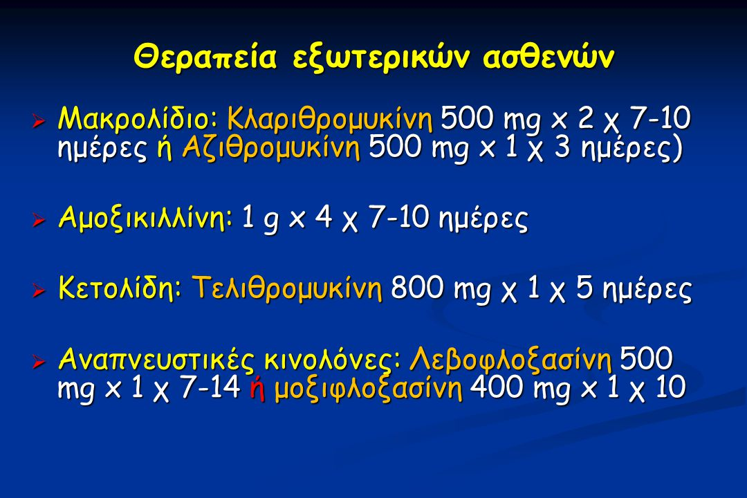 Θεραπεία εξωτερικών ασθενών  Μακρολίδιο: Κλαριθρομυκίνη 500 mg x 2 χ 7-10 ημέρες ή Αζιθρομυκίνη 500 mg x 1 χ 3 ημέρες)  Αμοξικιλλίνη: 1 g x 4 χ 7-10 ημέρες  Κετολίδη: Τελιθρομυκίνη 800 mg χ 1 χ 5 ημέρες  Αναπνευστικές κινολόνες: Λεβοφλοξασίνη 500 mg x 1 χ 7-14 ή μοξιφλοξασίνη 400 mg x 1 χ 10 