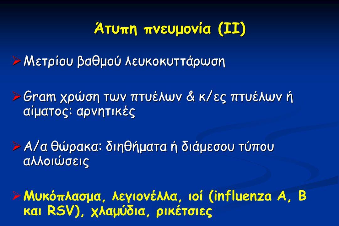 Άτυπη πνευμονία (ΙΙ)  Μετρίου βαθμού λευκοκυττάρωση  Gram χρώση των πτυέλων & κ/ες πτυέλων ή αίματος: αρνητικές  Α/α θώρακα: διηθήματα ή διάμεσου τύπου αλλοιώσεις   Μυκόπλασμα, λεγιονέλλα, ιοί (influenza A, B και RSV), χλαμύδια, ρικέτσιες