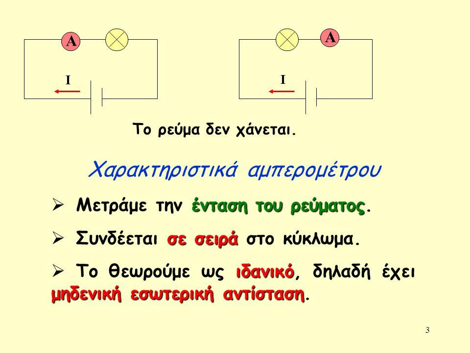 3 Α Ι Α Ι ένταση του ρεύματος  Μετράμε την ένταση του ρεύματος. σε σειρά  Συνδέεται σε σειρά στο κύκλωμα. ιδανικό μηδενική εσωτερική αντίσταση  Το