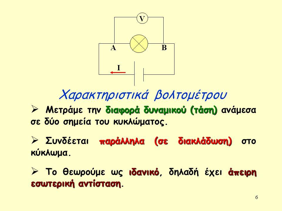6 Χαρακτηριστικά βολτομέτρου διαφορά δυναμικού (τάση)  Μετράμε την διαφορά δυναμικού (τάση) ανάμεσα σε δύο σημεία του κυκλώματος. παράλληλα (σε διακλ