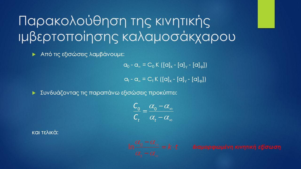Παρακολούθηση της κινητικής ιμβερτοποίησης καλαμοσάκχαρου  Από τις εξισώσεις λαμβάνουμε: α 0 - α  = C 0 K ([α] κ - [α] γ - [α] φ ]) α t - α  = C t