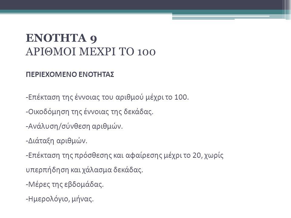 ΕΝΟΤΗΤΑ 9 ΑΡΙΘΜΟΙ ΜΕΧΡΙ ΤΟ 100 ΠΕΡΙΕΧΟΜΕΝΟ ΕΝΟΤΗΤΑΣ -Επέκταση της έννοιας του αριθμού μέχρι το 100. -Οικοδόμηση της έννοιας της δεκάδας. -Ανάλυση/σύνθ