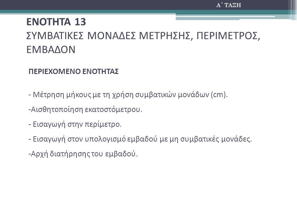 Α΄ ΤΑΞΗ ΕΝΟΤΗΤΑ 13 ΣΥΜΒΑΤΙΚΕΣ ΜΟΝΑΔΕΣ ΜΕΤΡΗΣΗΣ, ΠΕΡΙΜΕΤΡΟΣ, ΕΜΒΑΔΟΝ ΠΕΡΙΕΧΟΜΕΝΟ ΕΝΟΤΗΤΑΣ - Μέτρηση μήκους με τη χρήση συμβατικών μονάδων (cm). -Αισθητ