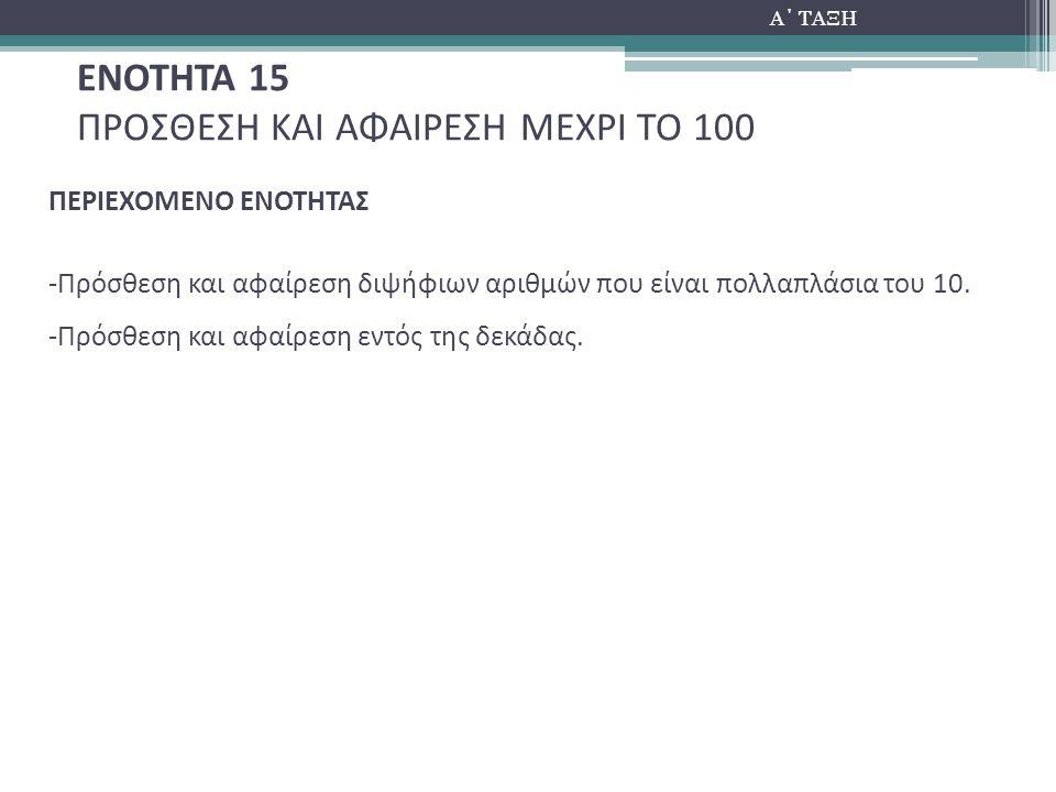 Α΄ ΤΑΞΗ ΕΝΟΤΗΤΑ 15 ΠΡΟΣΘΕΣΗ ΚΑΙ ΑΦΑΙΡΕΣΗ ΜΕΧΡΙ ΤΟ 100 ΠΕΡΙΕΧΟΜΕΝΟ ΕΝΟΤΗΤΑΣ -Πρόσθεση και αφαίρεση διψήφιων αριθμών που είναι πολλαπλάσια του 10. -Πρόσ