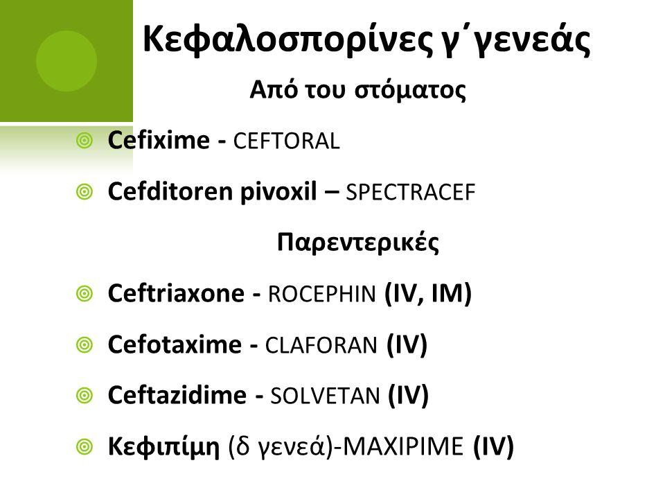 Κεφαλοσπορίνες γ΄γενεάς Από του στόματος  Cefixime - CEFTORAL  Cefditoren pivoxil – SPECTRACEF Παρεντερικές  Ceftriaxone - ROCEPHIN (IV, IM)  Cefo