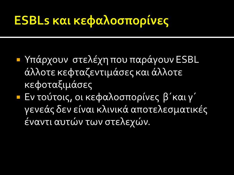  Υπάρχουν στελέχη που παράγουν ESBL άλλοτε κεφταζεντιμάσες και άλλοτε κεφοταξιμάσες  Εν τούτοις, οι κεφαλοσπορίνες β΄και γ΄ γενεάς δεν είναι κλινικά