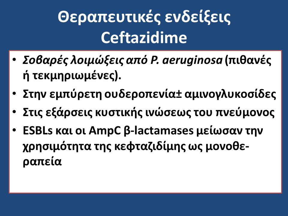 Θεραπευτικές ενδείξεις Ceftazidime Σοβαρές λοιμώξεις από P. aeruginosa (πιθανές ή τεκμηριωμένες). Στην εμπύρετη ουδεροπενία± αμινογλυκοσίδες Στις εξάρ