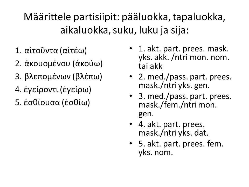 Määrittele partisiipit: pääluokka, tapaluokka, aikaluokka, suku, luku ja sija: 1.αἰτοῦντα (αἰτέω) 2.ἀκουομένου (ἀκούω) 3.βλεπομένων (βλέπω) 4. ἐγείρον