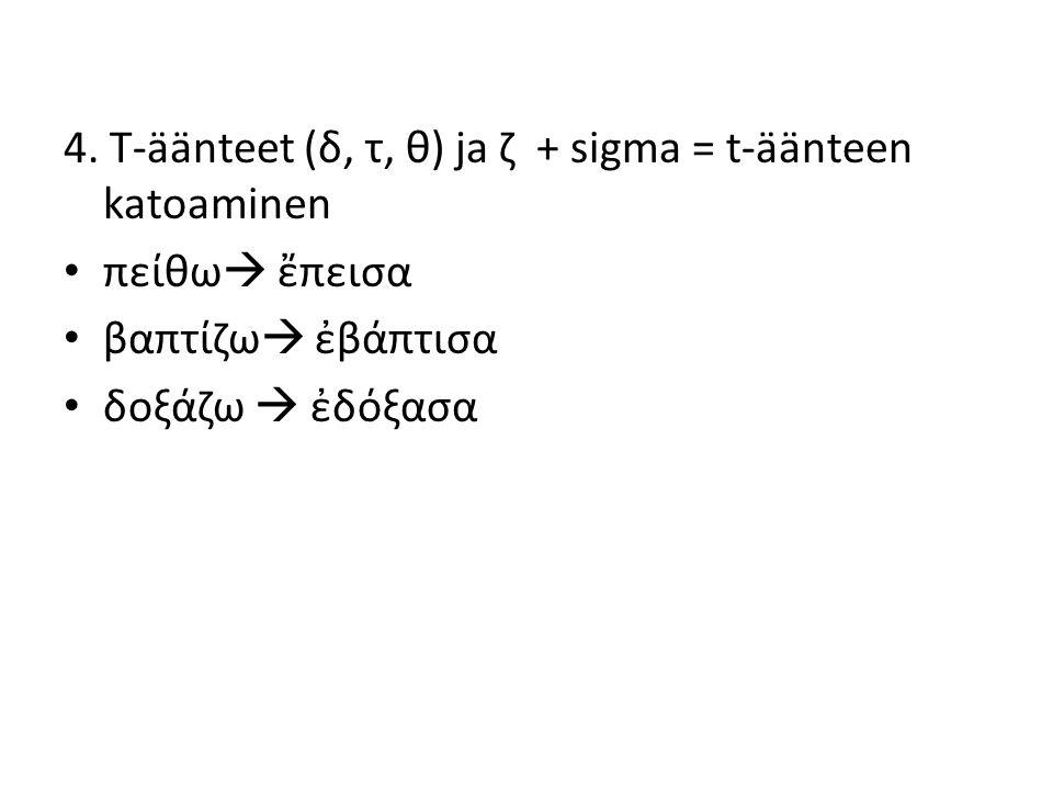 4. T-äänteet (δ, τ, θ) ja ζ + sigma = t-äänteen katoaminen πείθω  ἔπεισα βαπτίζω  ἐβάπτισα δοξάζω  ἐδόξασα