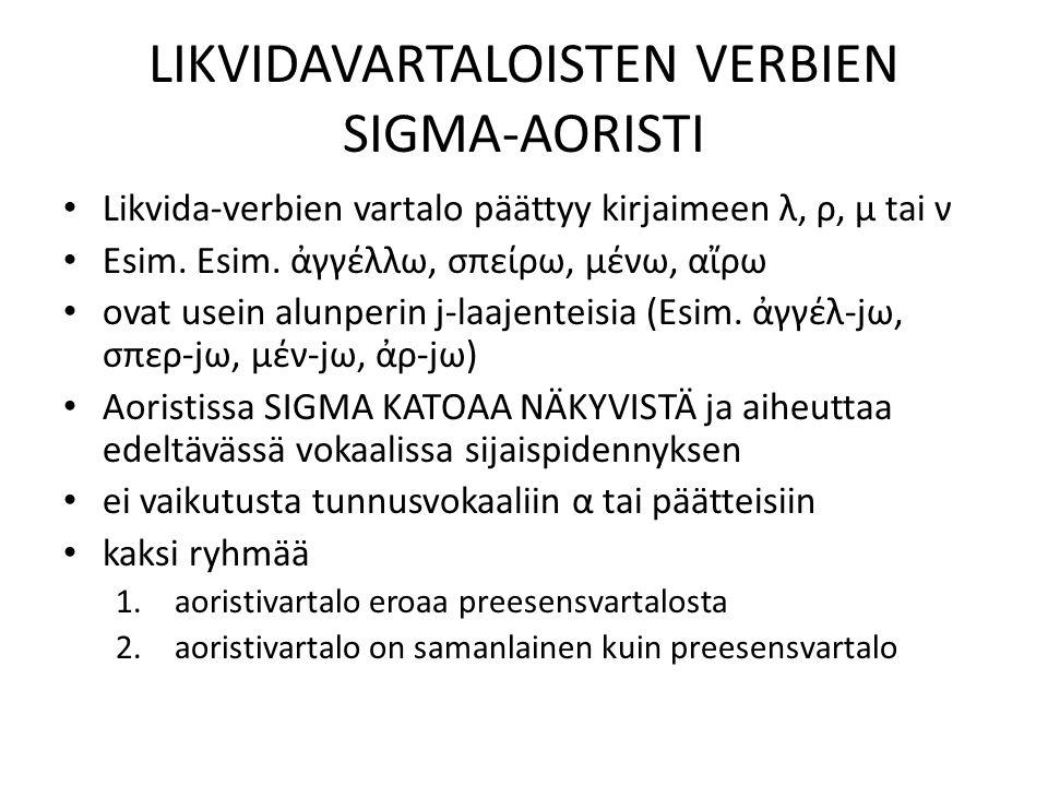 LIKVIDAVARTALOISTEN VERBIEN SIGMA-AORISTI Likvida-verbien vartalo päättyy kirjaimeen λ, ρ, μ tai ν Esim. Esim. ἀγγέλλω, σπείρω, μένω, αἴρω ovat usein