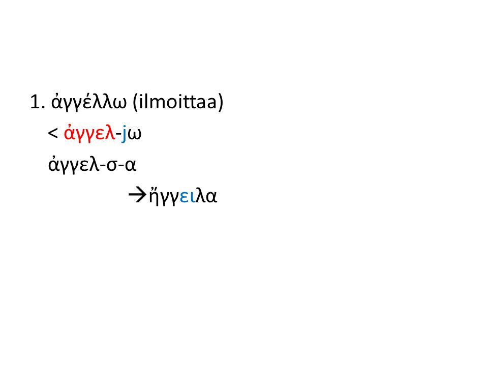 1. ἀγγέλλω (ilmoittaa) < ἀγγελ-jω ἀγγελ-σ-α  ἤγγειλα
