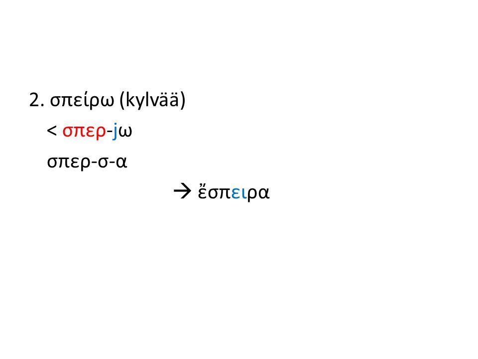 2. σπείρω (kylvää) < σπερ-jω σπερ-σ-α  ἔσπειρα