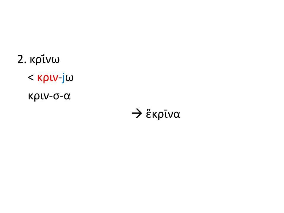 2. κρί̄νω < κριν-jω κριν-σ-α  ἔκρῑνα
