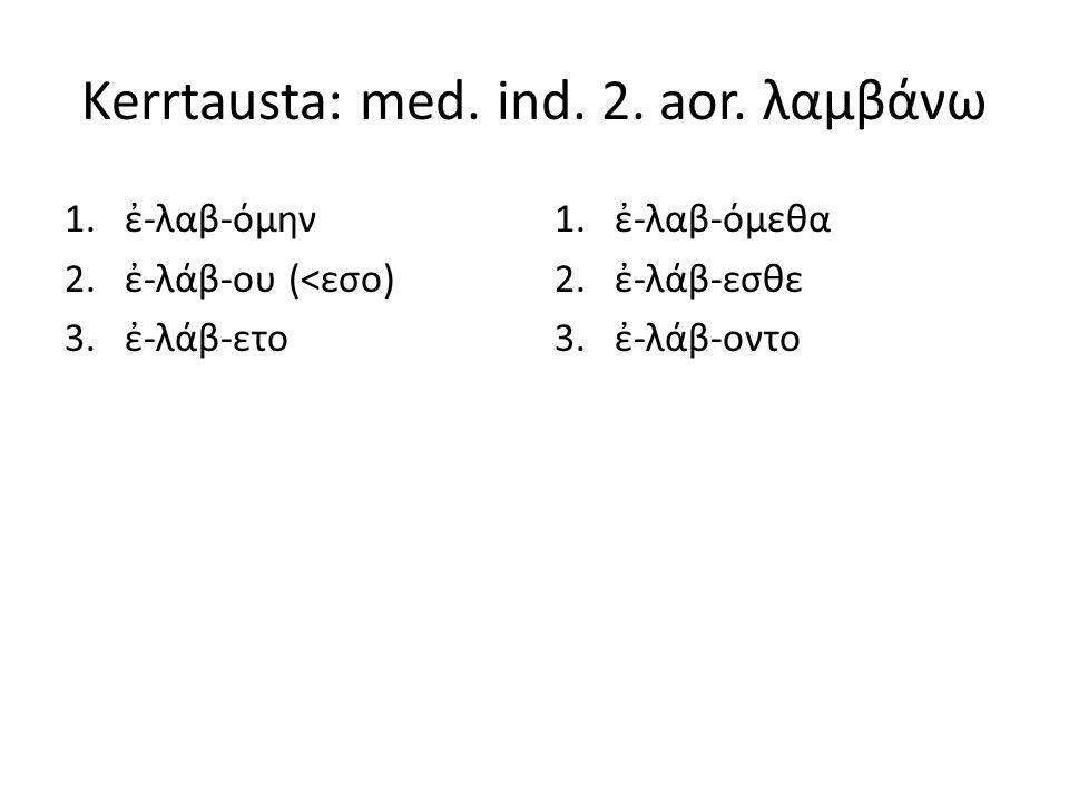 Kerrtausta: med. ind. 2. aor. λαμβάνω 1.ἐ-λαβ-όμην 2.ἐ-λάβ-ου (<εσο) 3.ἐ-λάβ-ετο 1.ἐ-λαβ-όμεθα 2.ἐ-λάβ-εσθε 3.ἐ-λάβ-οντο