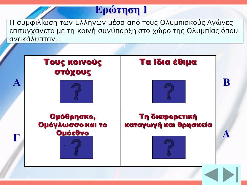 Η συμφιλίωση των Ελλήνων μέσα από τους Ολυμπιακούς Αγώνες επιτυγχάνετο με τη κοινή συνύπαρξη στο χώρο της Ολυμπίας όπου ανακάλυπταν… Τους κοινούς στόχους Τα ίδια έθιμα Ομόθρησκο, Ομόγλωσσο και το Ομόεθνο Τη διαφορετική καταγωγή και θρησκεία Α Γ Β Δ Ερώτηση 1 ````