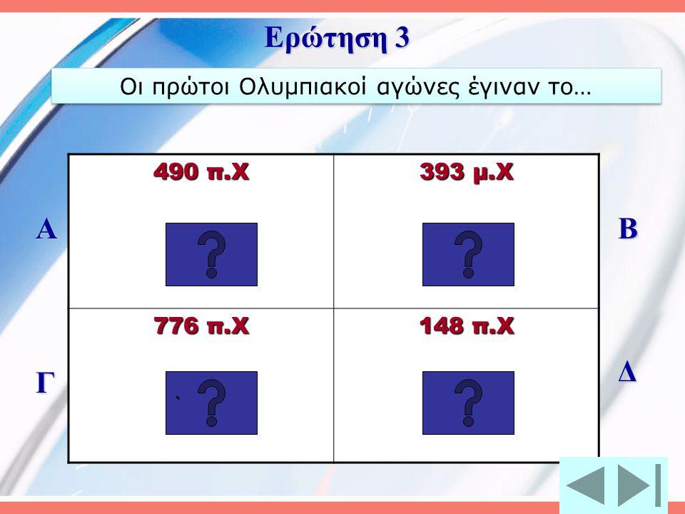 490 π.Χ 393 μ.Χ 776 π.Χ 148 π.Χ Α Γ Β Δ Ερώτηση 3 ```` Οι πρώτοι Ολυμπιακοί αγώνες έγιναν το…