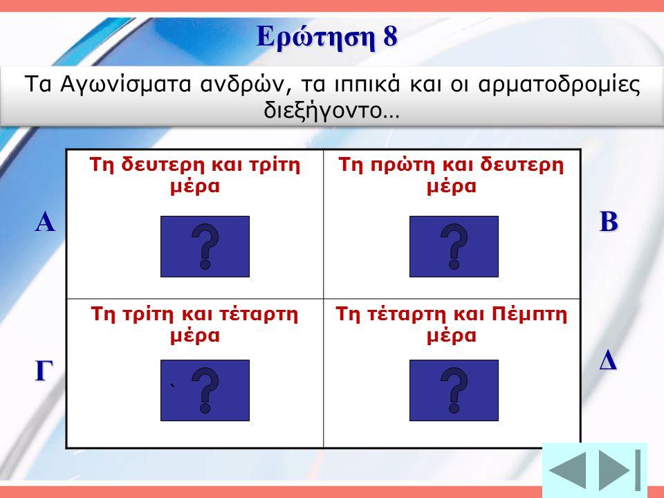 Τη δευτερη και τρίτη μέρα Τη πρώτη και δευτερη μέρα Τη τρίτη και τέταρτη μέρα Τη τέταρτη και Πέμπτη μέρα Α Γ Β Δ Ερώτηση 8 ```` Τα Αγωνίσματα ανδρών, τα ιππικά και οι αρματοδρομίες διεξήγοντο…