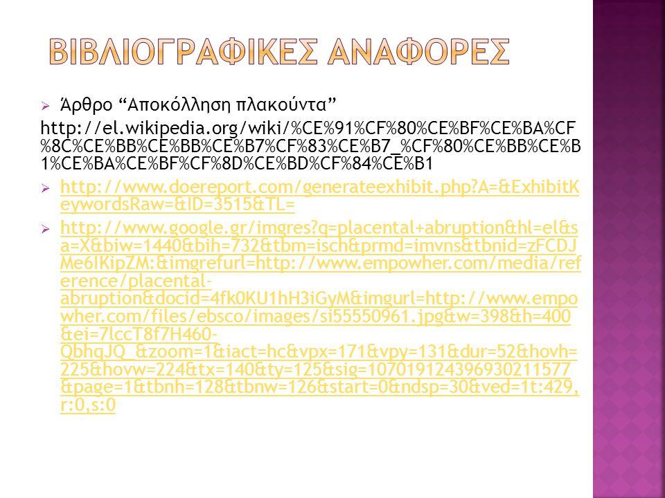  Άρθρο Αποκόλληση πλακούντα http://el.wikipedia.org/wiki/%CE%91%CF%80%CE%BF%CE%BA%CF %8C%CE%BB%CE%BB%CE%B7%CF%83%CE%B7_%CF%80%CE%BB%CE%B 1%CE%BA%CE%BF%CF%8D%CE%BD%CF%84%CE%B1  http://www.doereport.com/generateexhibit.php?A=&ExhibitK eywordsRaw=&ID=3515&TL= http://www.doereport.com/generateexhibit.php?A=&ExhibitK eywordsRaw=&ID=3515&TL=  http://www.google.gr/imgres?q=placental+abruption&hl=el&s a=X&biw=1440&bih=732&tbm=isch&prmd=imvns&tbnid=zFCDJ Me6IKipZM:&imgrefurl=http://www.empowher.com/media/ref erence/placental- abruption&docid=4fk0KU1hH3iGyM&imgurl=http://www.empo wher.com/files/ebsco/images/si55550961.jpg&w=398&h=400 &ei=7lccT8f7H460- QbhqJQ_&zoom=1&iact=hc&vpx=171&vpy=131&dur=52&hovh= 225&hovw=224&tx=140&ty=125&sig=107019124396930211577 &page=1&tbnh=128&tbnw=126&start=0&ndsp=30&ved=1t:429, r:0,s:0 http://www.google.gr/imgres?q=placental+abruption&hl=el&s a=X&biw=1440&bih=732&tbm=isch&prmd=imvns&tbnid=zFCDJ Me6IKipZM:&imgrefurl=http://www.empowher.com/media/ref erence/placental- abruption&docid=4fk0KU1hH3iGyM&imgurl=http://www.empo wher.com/files/ebsco/images/si55550961.jpg&w=398&h=400 &ei=7lccT8f7H460- QbhqJQ_&zoom=1&iact=hc&vpx=171&vpy=131&dur=52&hovh= 225&hovw=224&tx=140&ty=125&sig=107019124396930211577 &page=1&tbnh=128&tbnw=126&start=0&ndsp=30&ved=1t:429, r:0,s:0