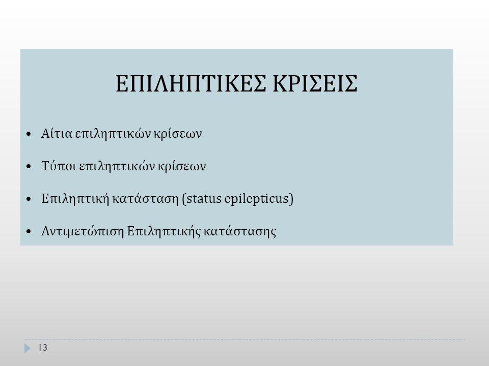 13 ΕΠΙΛΗΠΤΙΚΕΣ ΚΡΙΣΕΙΣ Αίτια επιληπτικών κρίσεων Τύποι επιληπτικών κρίσεων Επιληπτική κατάσταση (status epilepticus) Αντιμετώπιση Επιληπτικής κατάστασ